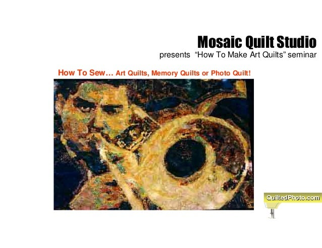 """Mosaic Quilt Studio presents """"How To Make Art Quilts"""" seminar How To Sew… Art Quilts, Memory Quilts or Photo Quilt! Quilte..."""