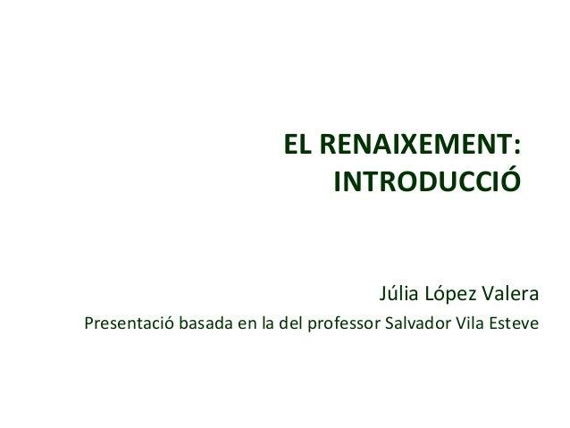 EL RENAIXEMENT: INTRODUCCIÓ Júlia López Valera Presentació basada en la del professor Salvador Vila Esteve