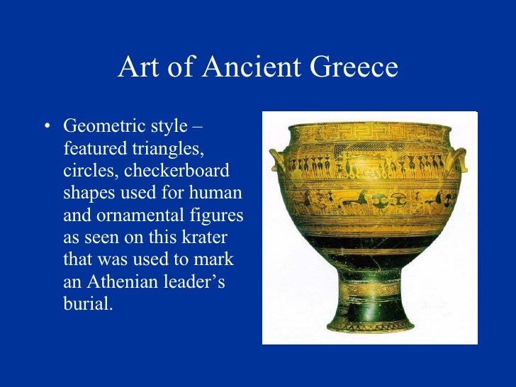 Art of Ancient Greece <ul><li>Geometric style – featured triangles, circles, checkerboard shapes used for human and orname...