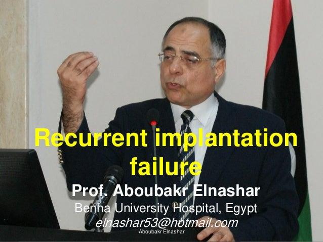 Recurrent implantation failure Prof. Aboubakr Elnashar Benha University Hospital, Egypt elnashar53@hotmail.comAboubakr Eln...