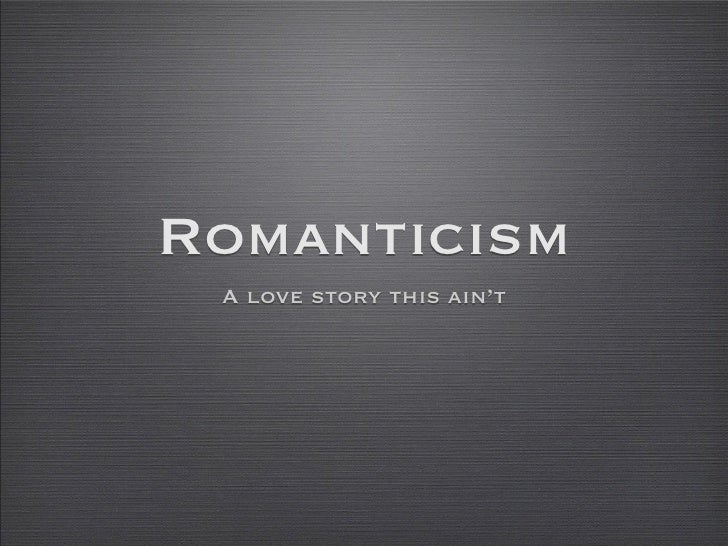 Romanticism  A love story this ain't