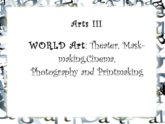 Arts III WORLD Art: Theater, Mask- making,Cinema, Photography and Printmaking