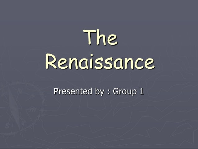 The Renaissance Presented by : Group 1