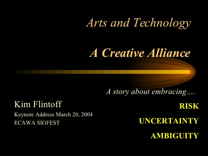 Arts and Technology A Creative Alliance Kim Flintoff Keynote Address March 20, 2004 ECAWA SIGFEST A story about embracing…...