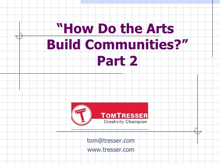 """ How Do the Arts  Build Communities?"" Part 2 [email_address] www.tresser.com"