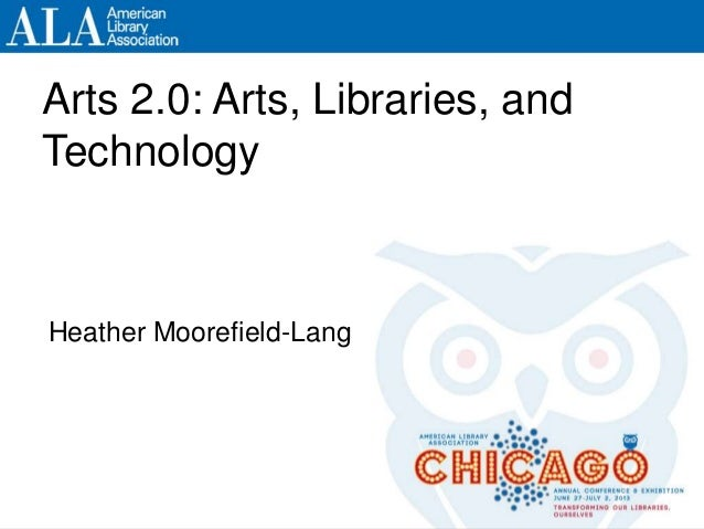 Arts 2.0: Arts, Libraries, and Technology Heather Moorefield-Lang Arts 2.0: Arts, Libraries, and Technology Heather Mooref...