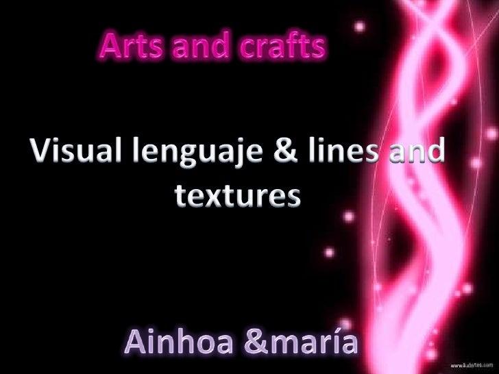 Arts and crafts<br />Visual lenguaje & lines and textures<br />Ainhoa &maría<br />
