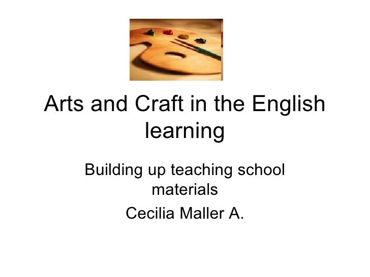 Arts and Craft in the English learning Building up teaching school materials Cecilia Maller A.