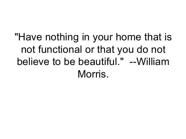 """""""Have nothing in your home that is  not functional or that you do not believe to be beautiful."""" --William               Mo..."""