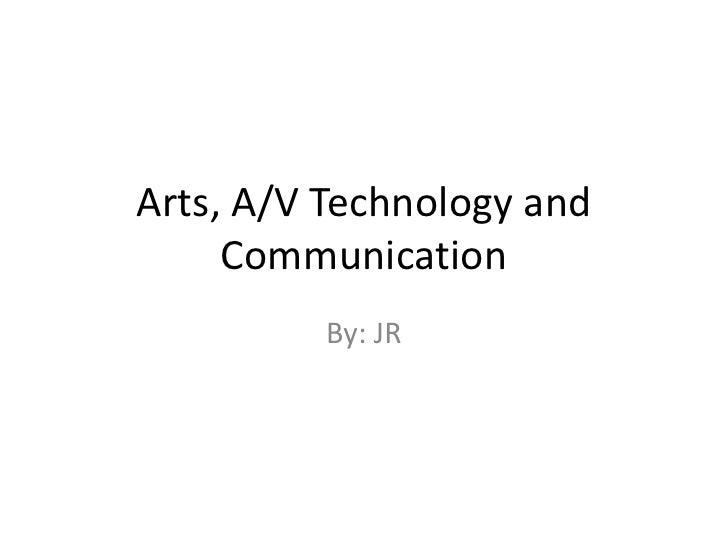 Arts, A/V Technology and Communication<br />By: JR<br />