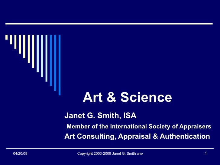 Art & Science Janet G. Smith, ISA Member of the International Society of Appraisers Art Consulting, Appraisal & Authentica...