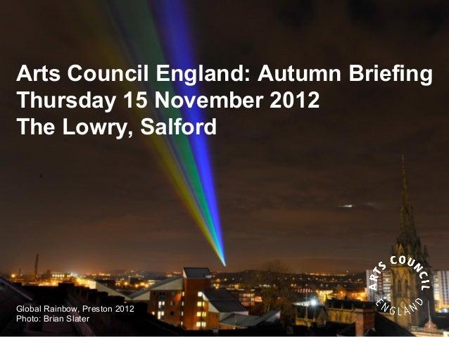 Arts Council England: Autumn BriefingThursday 15 November 2012The Lowry, SalfordGlobal Rainbow, Preston 2012Photo: Brian S...