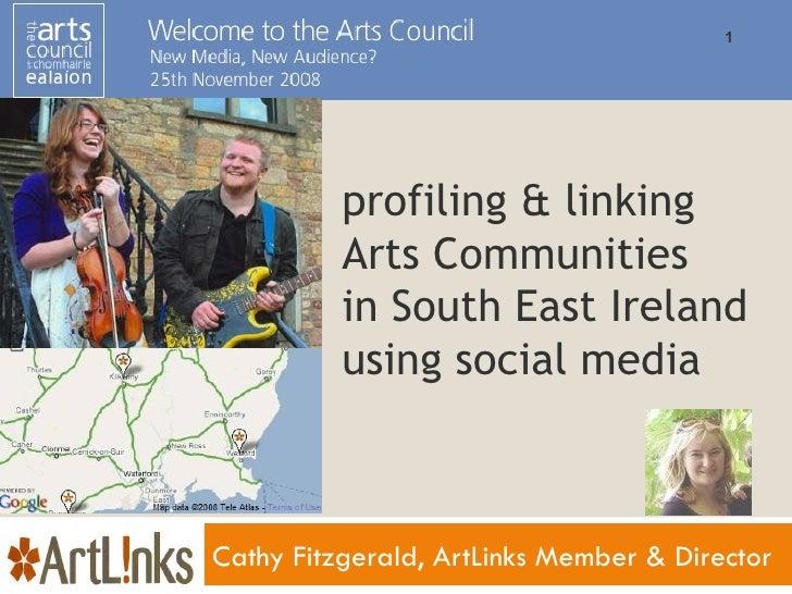 profiling & linking  Arts Communities in South East Ireland  using social media Cathy Fitzgerald, ArtLinks Member & Director
