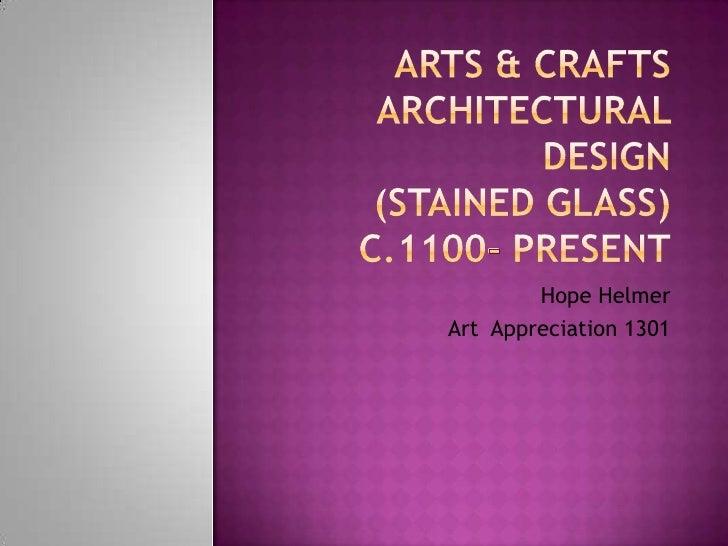 Arts & CraftsArchitectural Design(Stained Glass)c.1100- present<br />Hope Helmer<br />Art  Appreciation 1301<br />