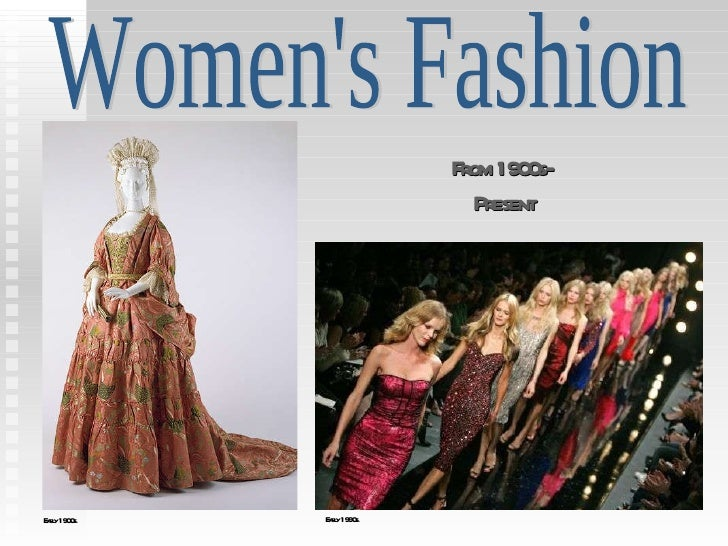From 1900s-  Present Women's Fashion Early 1900s. Early 1990s.