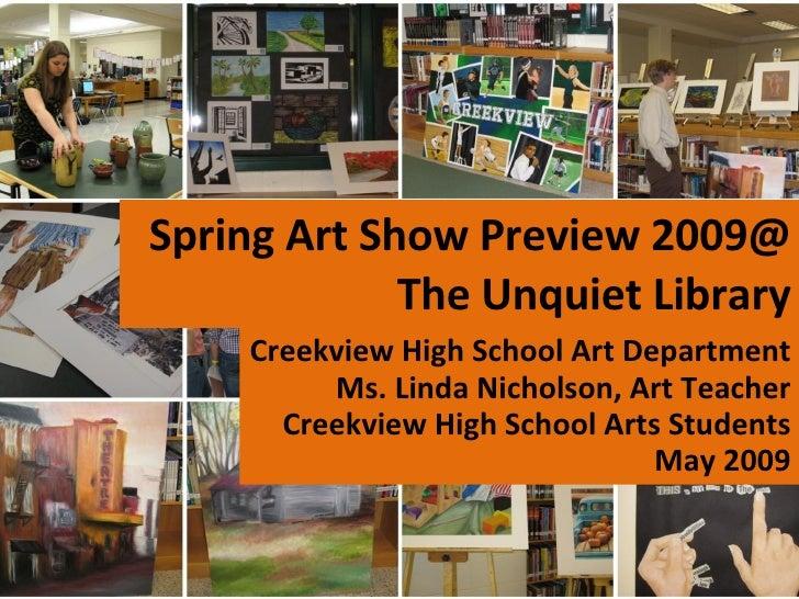 Spring Art Show Preview 2009@ The Unquiet Library Creekview High School Art Department Ms. Linda Nicholson, Art Teacher Cr...