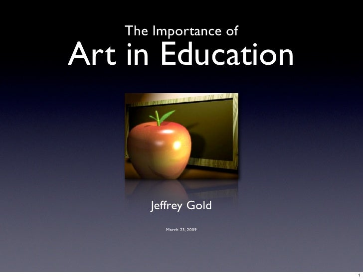 The Importance of  Art in Education          Jeffrey Gold          March 23, 2009                               1