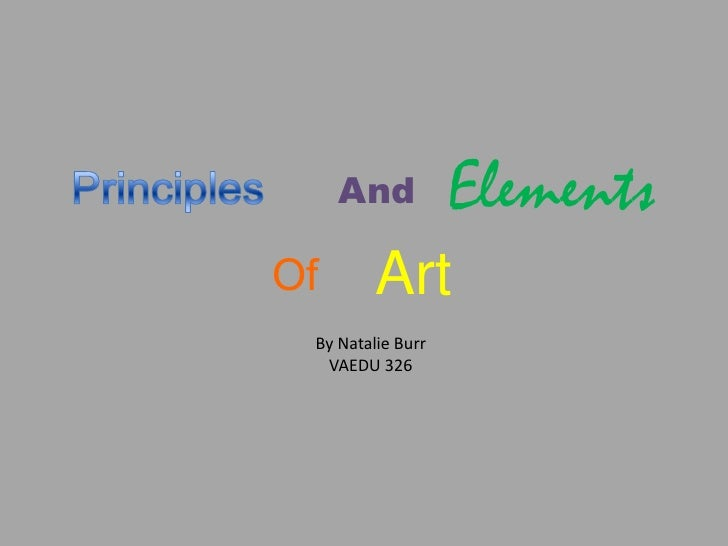 Principles<br />Elements<br />And<br />Art<br />Of<br />By Natalie Burr<br />VAEDU 326<br />