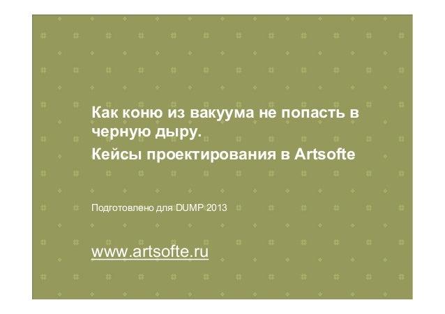 Как коню из вакуума не попасть вчерную дыру.Кейсы проектирования в ArtsofteПодготовлено для DUMP 2013www.artsofte.ru