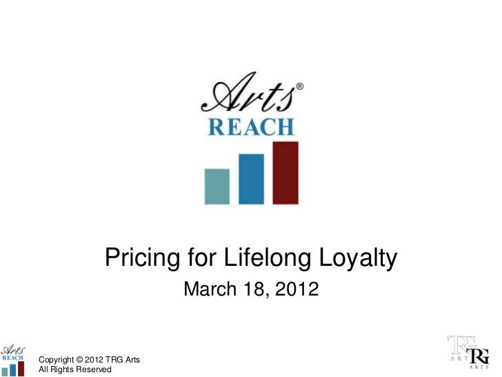 Pricing for Lifelong Loyalty                            March 18, 2012Copyright © 2012 TRG ArtsAll Rights Reserved