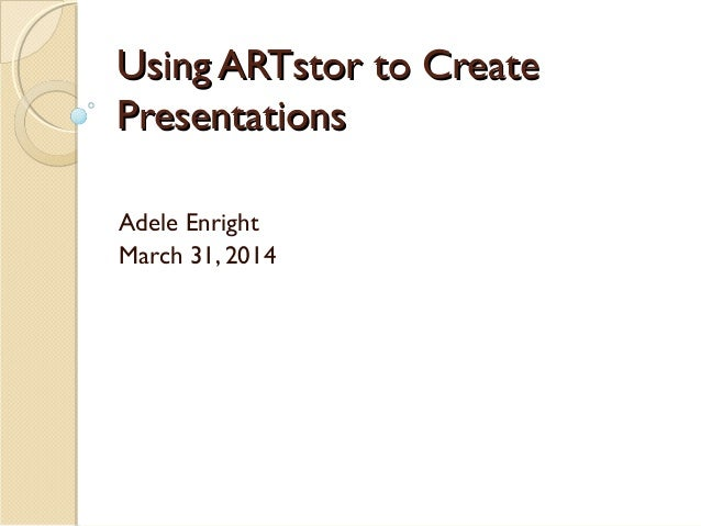 Using ARTstor to CreateUsing ARTstor to Create PresentationsPresentations Adele Enright March 31, 2014