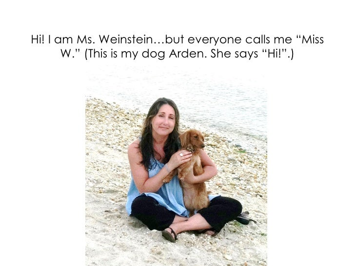 "Hi! I am Ms. Weinstein…but everyone calls me ""Miss       W."" (This is my dog Arden. She says ""Hi!"".)                      ..."