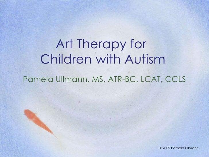 Art Therapy for  Children with Autism Pamela Ullmann, MS, ATR-BC, LCAT, CCLS © 2009 Pamela Ullmann
