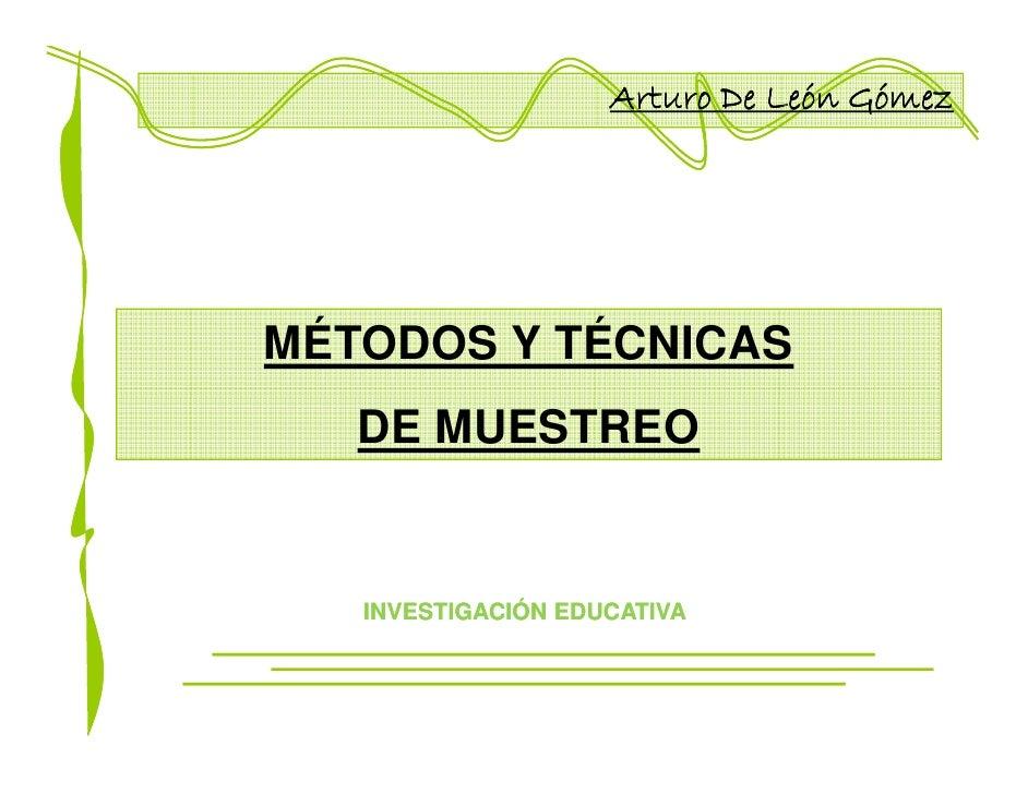 Arturo De León Gómez     MÉTODOS Y TÉCNICAS    DE MUESTREO      INVESTIGACIÓN EDUCATIVA