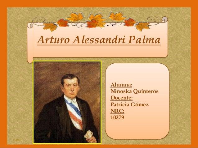 Arturo Alessandri Palma  Alumna: Ninoska Quinteros Docente: Patricia Gómez NRC: 10279