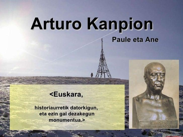 Arturo Kanpion <Euskara,   historiaurretik datorkigun,  eta ezin gal dezakegun monumentua.> Paule eta Ane