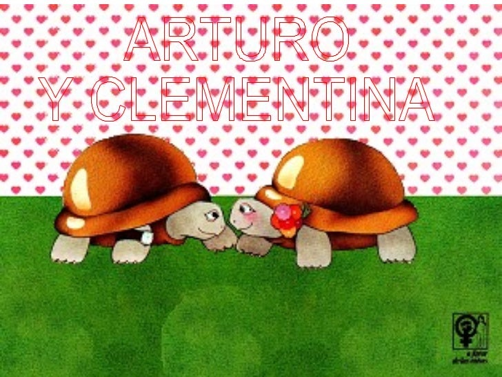 Un hermoso día de primavera, Arturo y Clementina,              Dos jóvenes y hermosas tortugas,           Se conocieron al...