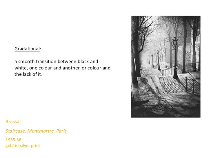 Gradational:     a smooth transition between black and     white, one colour and another, or colour and     the lack of it...