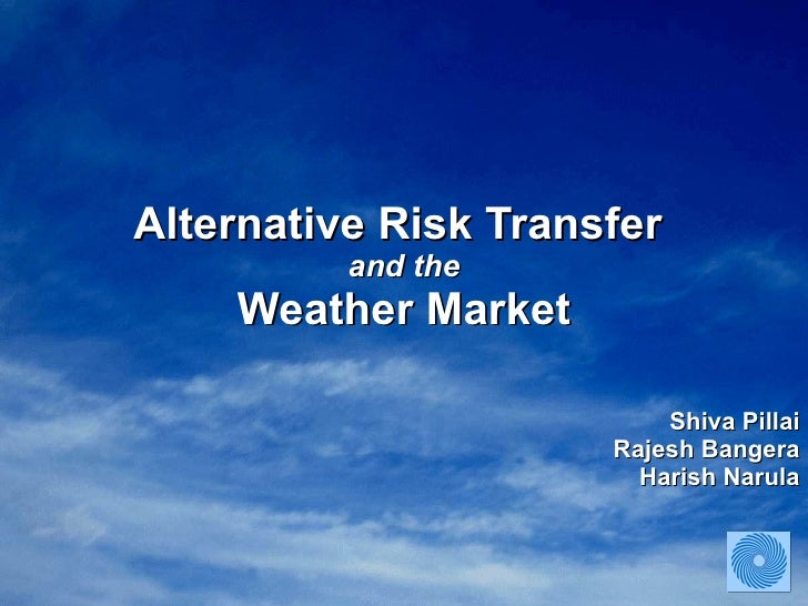 Alternative Risk Transfer  and the Weather Market Shiva Pillai Rajesh Bangera Harish Narula