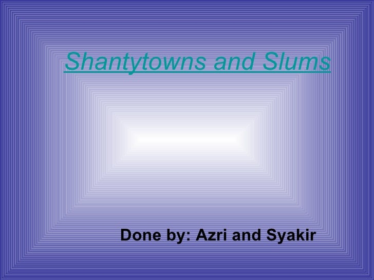 Shantytowns and Slums Done by: Azri and Syakir