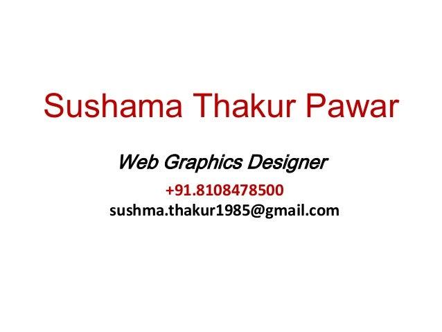 Sushama Thakur Pawar Web Graphics Designer +91.8108478500 sushma.thakur1985@gmail.com