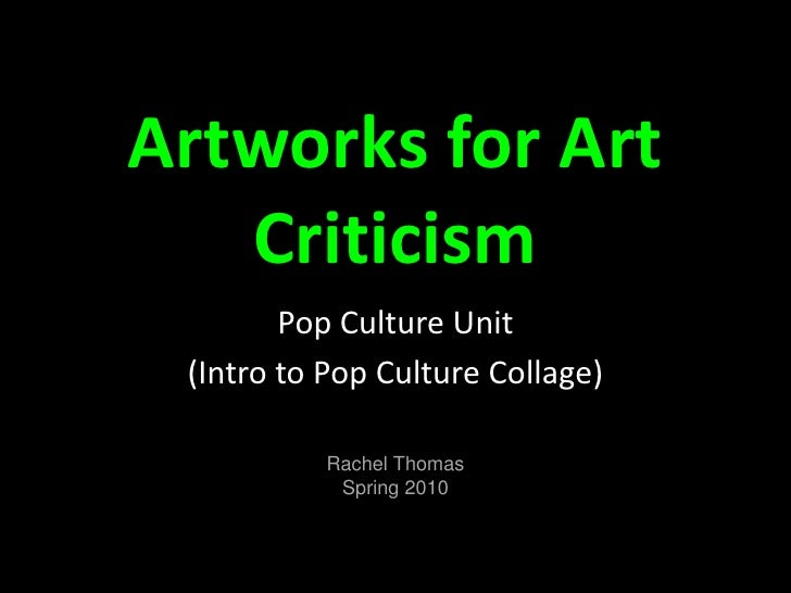 Artworks for Art Criticism<br />Pop Culture Unit<br />(Intro to Pop Culture Collage)<br />Rachel Thomas<br />Spring 2010 <...