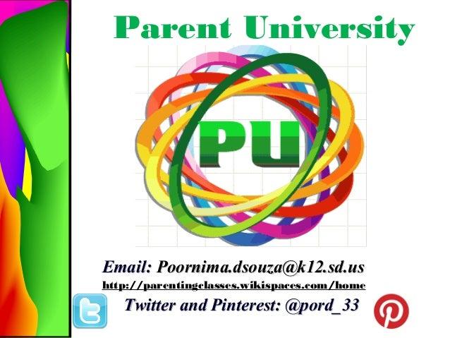 Parent University  Email: Poornima.dsouza@k12.sd.us http://parentingclasses.wikispaces.com/home  Twitter and Pinterest: @p...