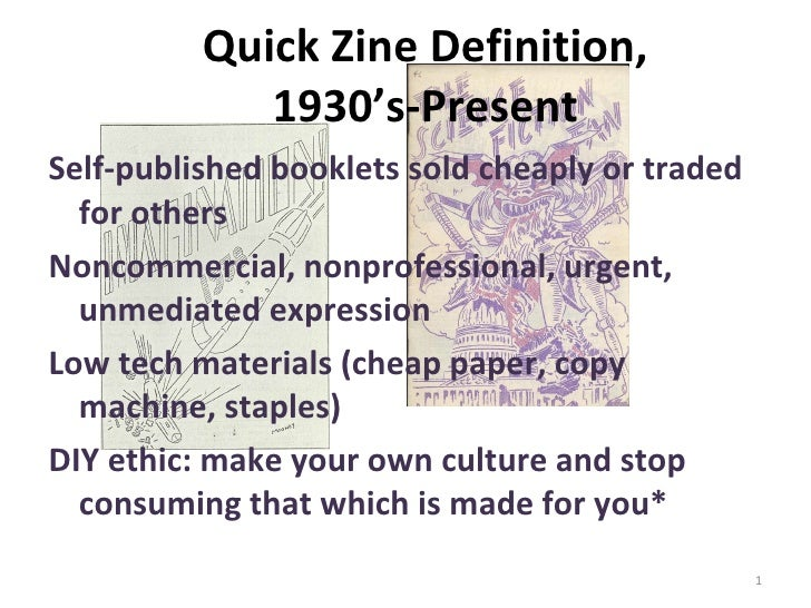 Quick Zine Definition,  1930's-Present  <ul><li>Self-published booklets sold cheaply or traded for others  </li></ul><ul><...
