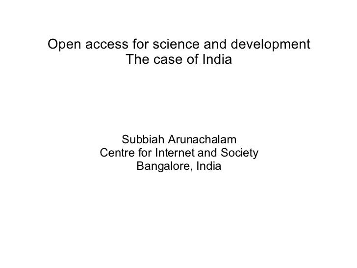 Open access for science and development The case of India Subbiah Arunachalam Centre for Internet and Society Bangalore, I...