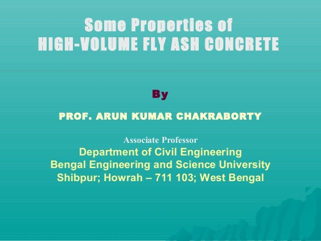 Some Properties of HIGH-VOLUME FLY ASH CONCRETE By PROF. ARUN KUMAR CHAKRABORTY Associate Professor Department of Civil En...