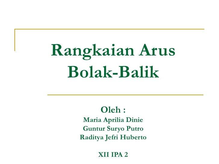 Rangkaian Arus Bolak-Balik Oleh : Maria Aprilia Dinie Guntur Suryo Putro Raditya Jefri Huberto XII IPA 2