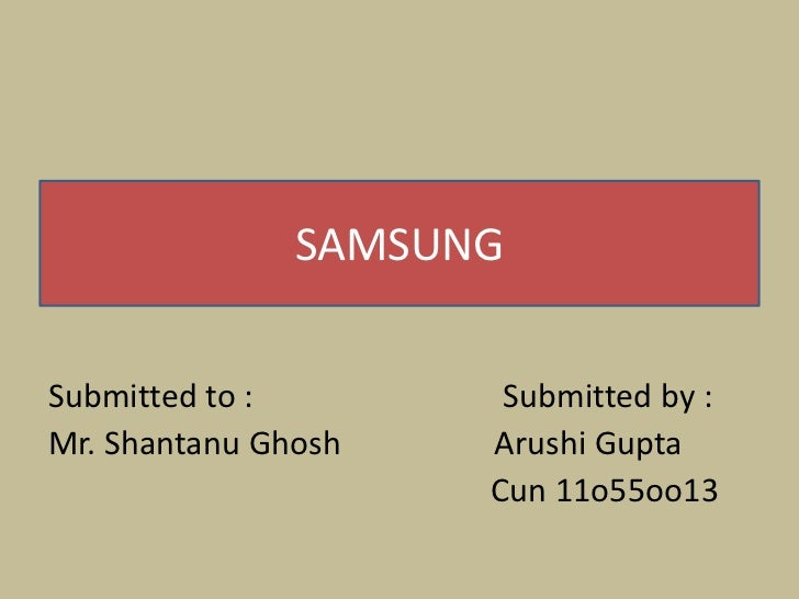 SAMSUNGSubmitted to :        Submitted by :Mr. Shantanu Ghosh   Arushi Gupta                     Cun 11o55oo13