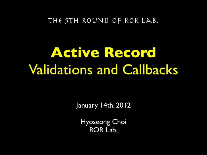 The 5th Round of ROR Lab.    Active RecordValidations and Callbacks         January 14th, 2012          Hyoseong Choi     ...