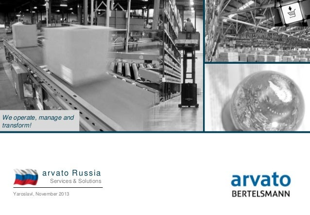 arvato Russia  We operate, manage and transform!  a r va to R u s s ia Services & Solutions Yaroslavl, November 2013 arvat...