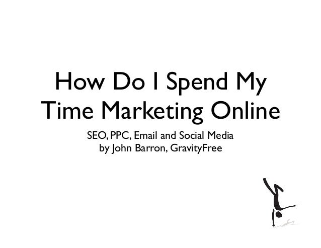 How Do I Spend MyTime Marketing OnlineSEO, PPC, Email and Social Mediaby John Barron, GravityFree