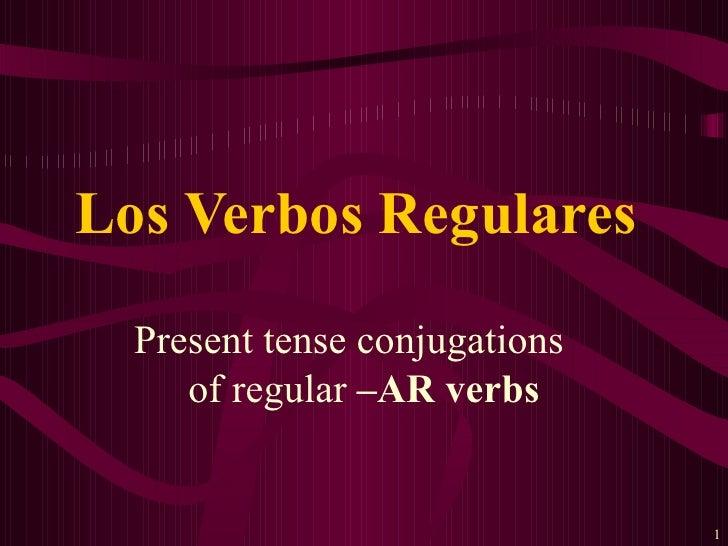 Present tense conjugations  of regular  –AR verbs Los Verbos Regulares