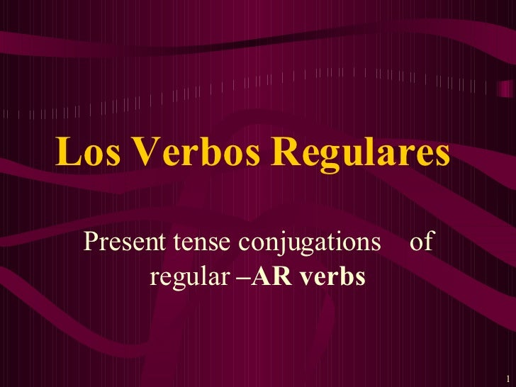 Present tense conjugations  of regular  –AR verbs Los Verbos Regulares