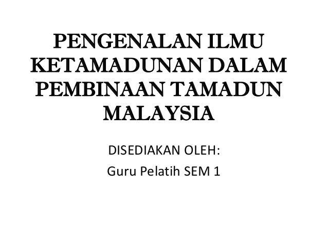 PENGENALAN ILMUKETAMADUNAN DALAMPEMBINAAN TAMADUN     MALAYSIA     DISEDIAKAN OLEH:     Guru Pelatih SEM 1