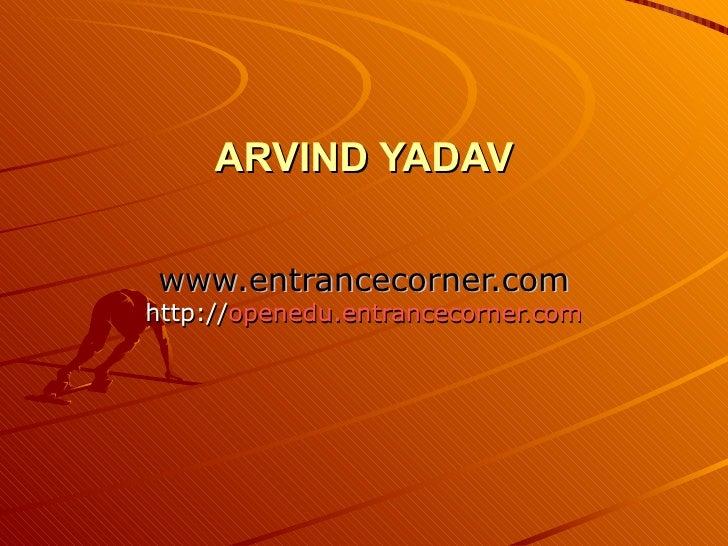 ARVIND YADAV www.entrancecorner.com http:// openedu.entrancecorner.com