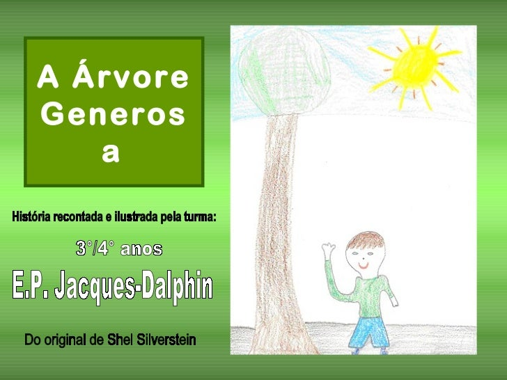 A Árvore Generosa   História recontada e ilustrada pela turma: 3°/4° anos E.P. Jacques-Dalphin Do original de Shel Silvers...